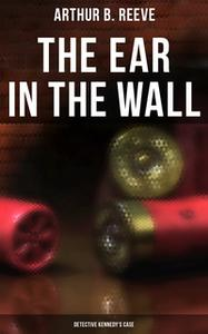 «The Ear in the Wall: Detective Kennedy's Case» by Arthur B. Reeve