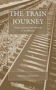 The Train Journey: Transit, Captivity, and Witnessing in the Holocaust (Studies on War and Genocide)