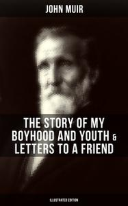 «John Muir: The Story of My Boyhood and Youth & Letters to a Friend (Illustrated Edition)» by John Muir