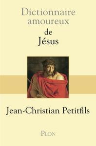 """Jean-Christian Petitfils, """"Dictionnaire amoureux de Jésus"""""""