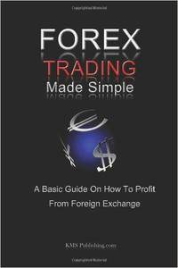 Forex Trading Made Simple: A Basic Guide On How To Profit From Foreign Exchange