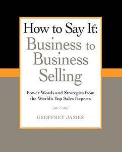 How to Say It: Business to Business Selling: Power Words and Strategies from the World's Top Sales Experts(Repost)