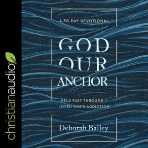 «God Our Anchor: Held Fast through a Loved One's Addiction» by Deborah Bailey
