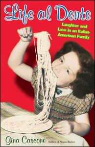 «Life Al Dente: Laughter and Love in an Italian-American Family» by Gina Cascone