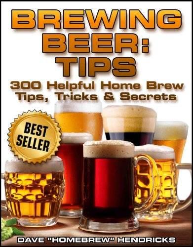 Brewing Beer: Tips (300 Helpful Homebrew Tips, Tricks & Secrets)