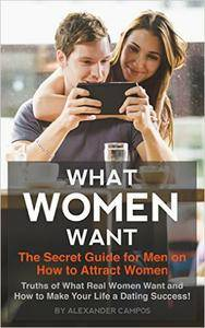 What Women Want: The Secret Guide for Men on How to Attract Women