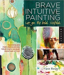 Brave Intuitive Painting-Let Go, Be Bold, Unfold! Techniques for Uncovering Your Own Unique Paint...