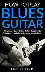 How To Play Blues Guitar: A Beginner`s Guide On How To Play Blues Chords, Scales And Licks To Be An Authentic Blues Guitarist