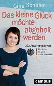 Das kleine Glück möchte abgeholt werden: 222 Anstiftungen vom Ministerium für Glück und Wohlbefinden