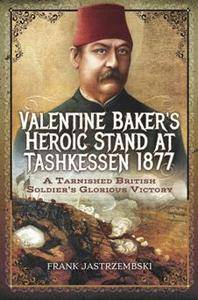Valentine Baker's Heroic Stand At Tashkessen 1877 : A Tarnished British Soldier's Glorious Victory