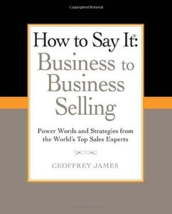 How to Say It: Business to Business Selling: Power Words and Strategies from the World's Top Sales Experts (repost)