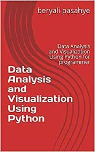 Data Analysis and Visualization Using Python: Data Analysis and Visualization Using Python for programmer