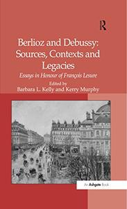 Berlioz and Debussy: Sources, Contexts and Legacies: Essays in Honour of François Lesure