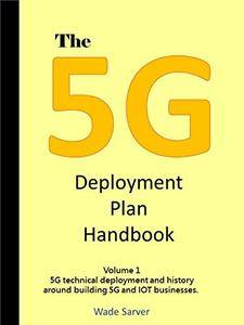 The 5G Deployment Plan Handbook: Volume 1, 5G technical deployment and history around building 5G and IOT businesses