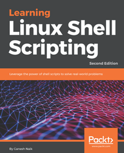 Learning Linux Shell Scripting : Leverage the Power of Shell Scripts to Solve Real-world Problems, Second Edition