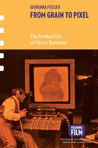 From Grain to Pixel : The Archival Life of Film in Transition (Framing Film)