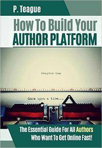 How To Build Your Author Platform: The Essential Guide For All Authors Who Want To Get Online Fast