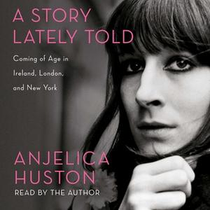 «A Story Lately Told: Coming of Age in Ireland, London, and New York» by Anjelica Huston
