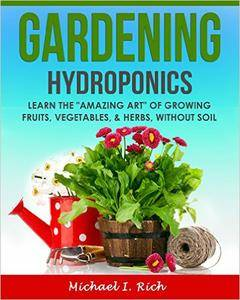 """Gardening: Hydroponics - Learn the """"Amazing Art"""" of Growing: Fruits, Vegetables, & Herbs, without Soil"""