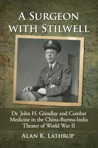 A Surgeon With Stilwell: Dr. John H. Grindlay and Combat Medicine in the China-burma-india Theater of World War II