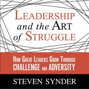 «Leadership and the Art of Struggle: How Great Leaders Grow Through Challenge and Adversity» by Steven Snyder