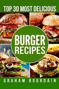 Top 30 Most Delicious Burger Recipes: A Burger Cookbook with Lamb, Chicken and Turkey