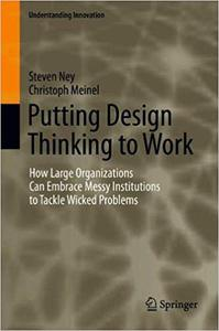 Putting Design Thinking to Work: How Large Organizations Can Embrace Messy Institutions to Tackle Wicked Problems