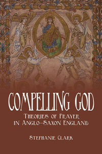 Compelling God : Theories of Prayer in Anglo-Saxon England