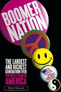 «Boomer Nation: The Largest and Richest Generation Ever, and How I» by Steve Gillon