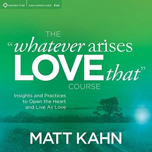 The 'Whatever Arises, Love That' Course: Insights and Practices to Open the Heart and Live as Love [Audiobook]