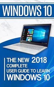 Windows 10: The New 2018 Complete User Guide to Learn Windows 10