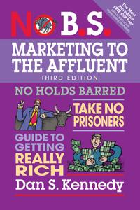 No B.S. Marketing to the Affluent: No Holds Barred, Take No Prisoners, Guide to Getting Really Rich (No B.S.), 3rd Edition
