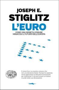 Joseph E. Stiglitz - L'Euro. Come una moneta comune minaccia il futuro dell'Europa (Repost)