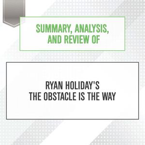 «Summary, Analysis, and Review of Ryan Holiday's The Obstacle Is the Way» by Start Publishing Notes
