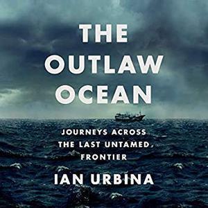 The Outlaw Ocean: Journeys Across the Last Untamed Frontier [Audiobook]