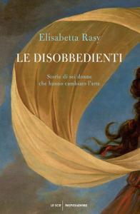Elisabetta Rasy - Le disobbedienti. Storie di sei donne che hanno cambiato l'arte