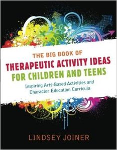 The Big Book of Therapeautic Activity Ideas for Children and Teens: Inspiring Arts-Based Activities and Character Education