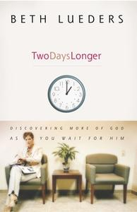 «Two Days Longer: Discovering More of God as You Wait For Him» by Beth Lueders