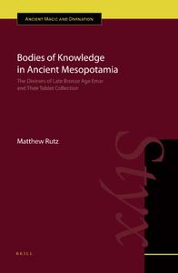 Bodies of Knowledge in Ancient Mesopotamia: The Diviners of Late Bronze Age Emar and their Tablet Collection