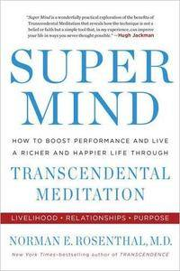 Super Mind: How to Boost Performance and Live a Richer and Happier Life Through Transcendental Meditation [Repost]