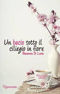 Arianna Di Luna - Un bacio sotto il ciliegio in fiore