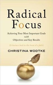 Radical Focus: Achieving Your Most Important Goals with Objectives and Key Results (repost)