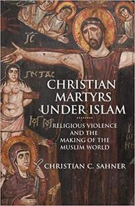Christian Martyrs under Islam: Religious Violence and the Making of the Muslim World