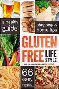 Gluten Free Lifestyle A Health Guide, Shopping & Home Tips, 66 Easy Recipes