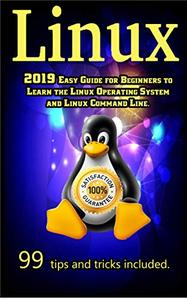 Linux: 2019 Easy Guide for Beginners to Learn the Linux Operating System and Linux Command Line.