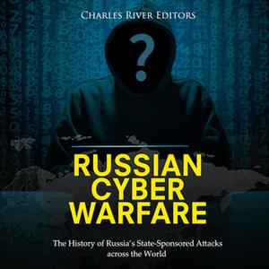 «Russian Cyber Warfare: The History of Russia's State-Sponsored Attacks Across the World» by Charles River Editors