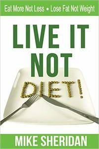 Live It NOT Diet!: Eat More Not Less. Lose Fat Not Weight.