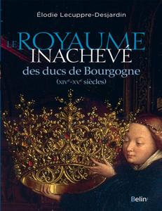 """Elodie Lecuppre-Desjardin, """"Le royaume inachevé des ducs de Bourgogne : XIVe-XVe siècles"""""""
