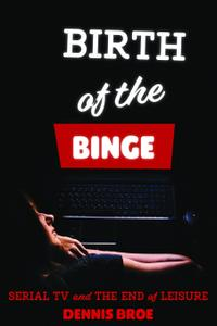 Birth of the Binge: Serial TV and the End of Leisure (Contemporary Approaches to Film and Media)