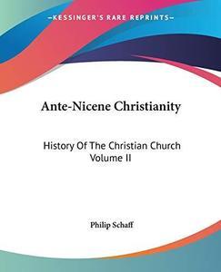 Ante-Nicene Christianity: History Of The Christian Church Volume II